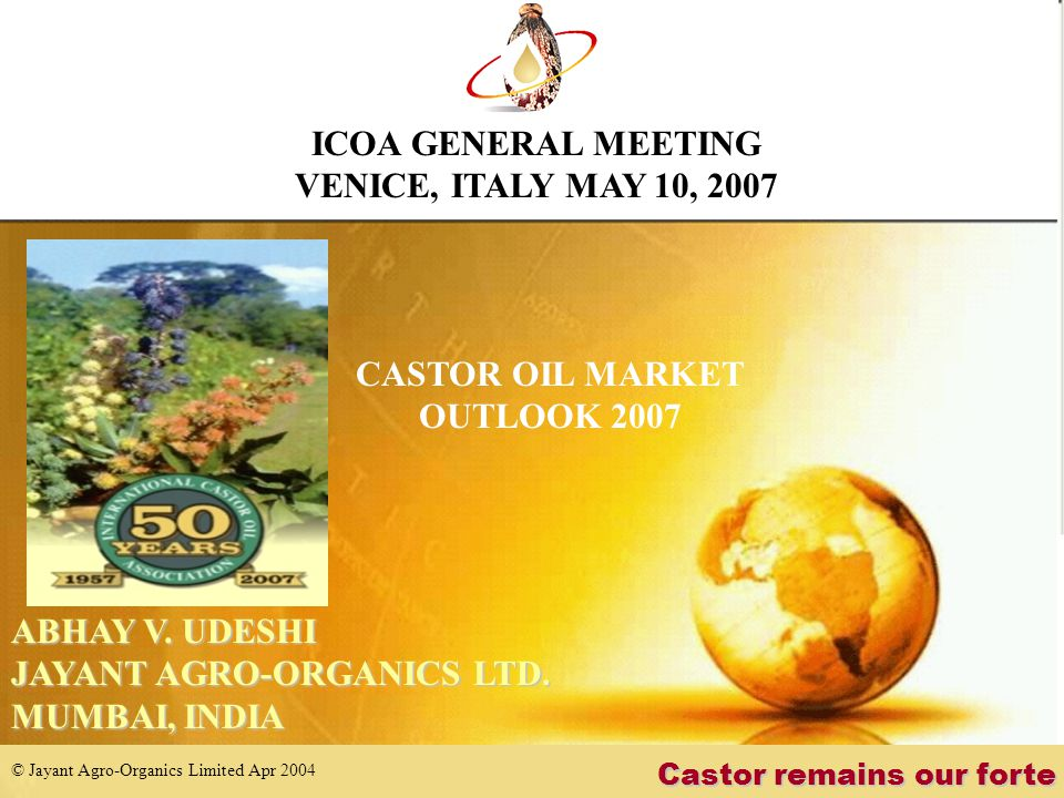 © Jayant Agro-Organics Limited Apr 2004 Leading its industry in India MESSAGE TO INDUSTRY PROMOTE CONSUMPTION (being eco-friendly, technical advantageous and also quite price stable) LOOK FOR NEW APPLICATIONS (the industry needs higher growth) INDIA SUPPORTS CASTOR INDUSTRY ACROSS THE GLOBE ICOA GENERAL MEETING VENICE, ITALY MAY 10, 2007