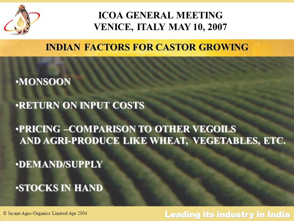 © Jayant Agro-Organics Limited Apr 2004 Leading its industry in India WORLD CASTOR OIL 2007 SUPPLY INDIA : 316,000 MTONS BRAZIL : 43,000 MTONS CHINA : 52,000 MTONS C/OVER : 36,000 MTONS ========================= WORLD : 447,000 MTONS =========================DEMAND INDIA : 96,000 MTONS BRAZIL : 43,000 MTONS CHINA : 120,000 MTONS USA : 40,000 MTONS EUROPE :120,000 MTONS JAPAN : 20,000 MTONS THAILAND : 12,000 MTONS OTHERS : 15,000 MTONS =========================== WORLD : 466,000 MTONS =========================== ICOA GENERAL MEETING VENICE, ITALY MAY 10, 2007
