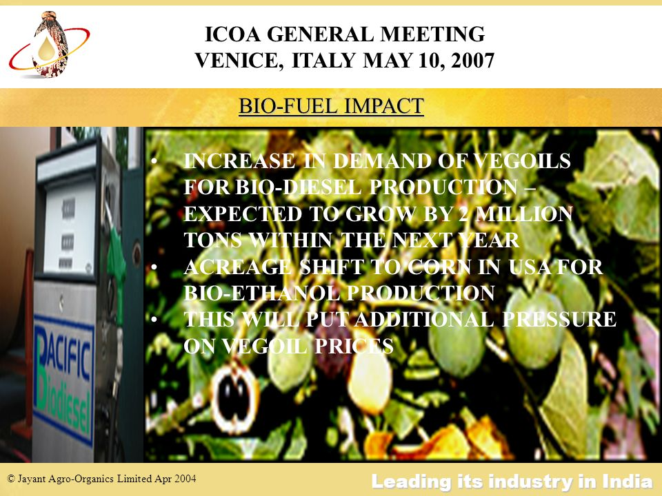 © Jayant Agro-Organics Limited Apr 2004 Leading its industry in India BIO-FUEL IMPACT ICOA GENERAL MEETING VENICE, ITALY MAY 10, 2007 INCREASE IN DEMAND OF VEGOILS FOR BIO-DIESEL PRODUCTION – EXPECTED TO GROW BY 2 MILLION TONS WITHIN THE NEXT YEAR ACREAGE SHIFT TO CORN IN USA FOR BIO-ETHANOL PRODUCTION THIS WILL PUT ADDITIONAL PRESSURE ON VEGOIL PRICES