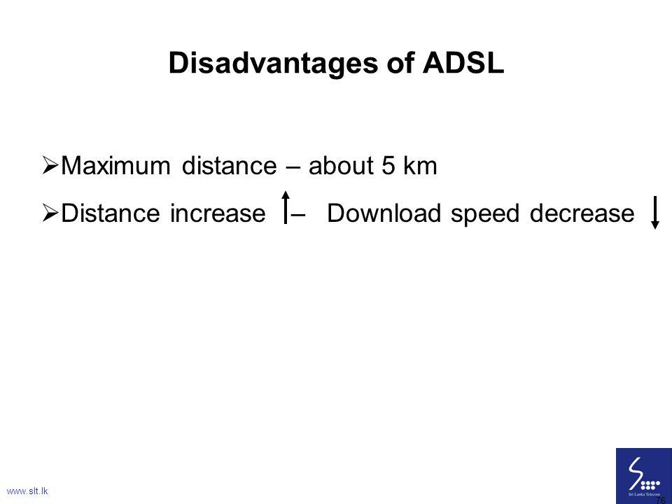 76 Disadvantages of ADSL  Maximum distance – about 5 km  Distance increase – Download speed decrease www.slt.lk 76