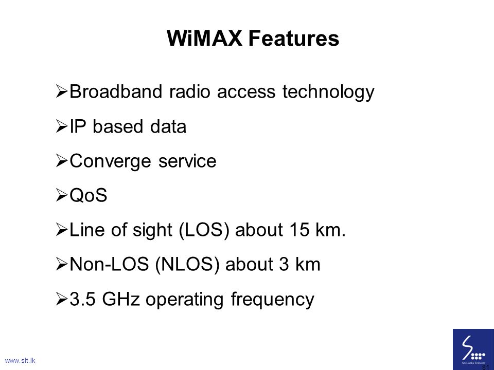 81 WiMAX Features  Broadband radio access technology  IP based data  Converge service  QoS  Line of sight (LOS) about 15 km.  Non-LOS (NLOS) abo