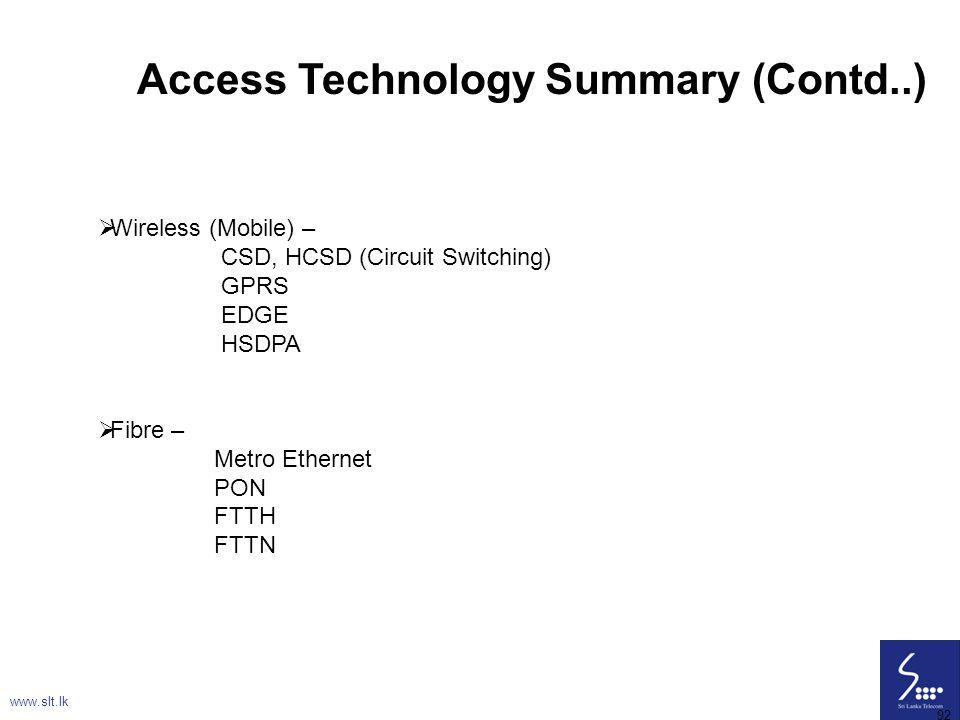 92 Access Technology Summary (Contd..)  Wireless (Mobile) – CSD, HCSD (Circuit Switching) GPRS EDGE HSDPA  Fibre – Metro Ethernet PON FTTH FTTN www.