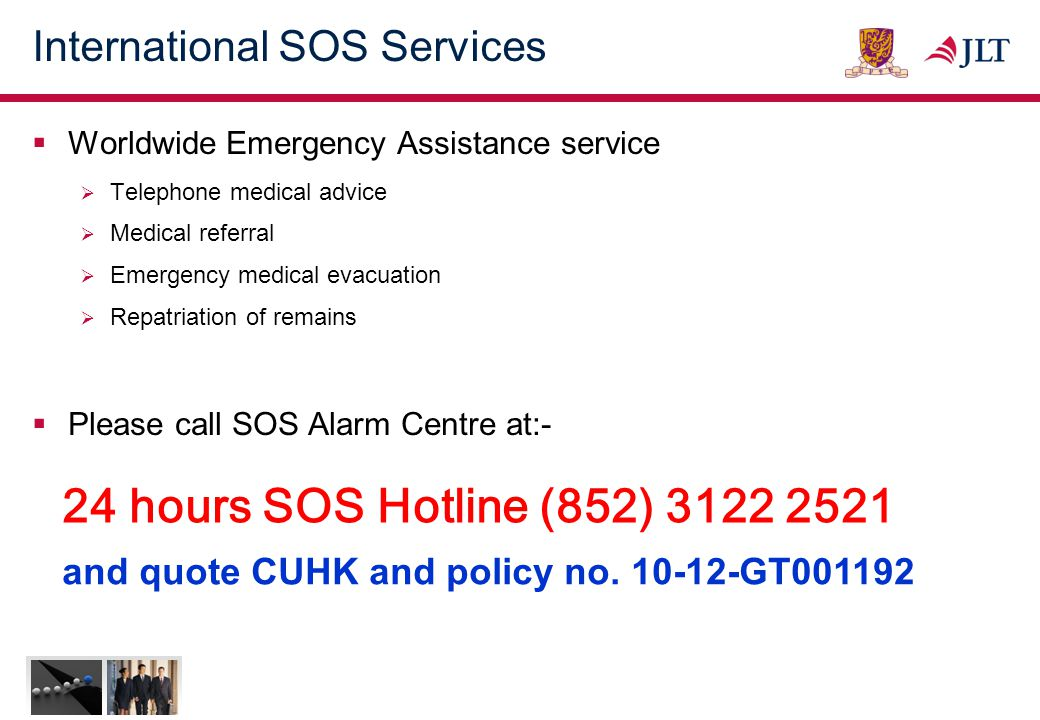 International SOS Services  Worldwide Emergency Assistance service  Telephone medical advice  Medical referral  Emergency medical evacuation  Repatriation of remains  Please call SOS Alarm Centre at:- 24 hours SOS Hotline (852) 3122 2521 and quote CUHK and policy no.