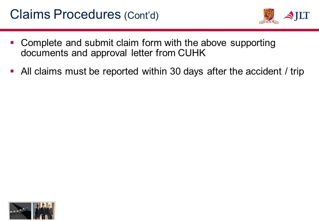 Claims Procedures (Cont'd)  Complete and submit claim form with the above supporting documents and approval letter from CUHK  All claims must be reported within 30 days after the accident / trip
