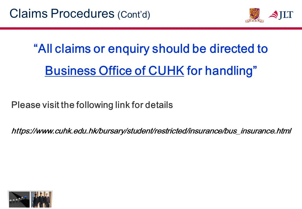 Claims Procedures (Cont'd) All claims or enquiry should be directed to Business Office of CUHK for handling Please visit the following link for details https://www.cuhk.edu.hk/bursary/student/restricted/insurance/bus_insurance.html