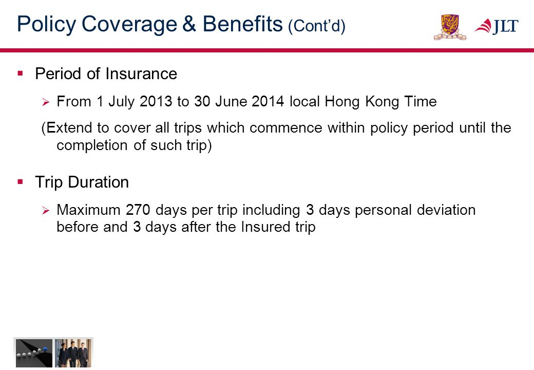 Policy Coverage & Benefits (Cont'd)  The following benefits are applicable to all Insured Persons:- BenefitsLimits (per person) Accidental Death / Permanent Disablement :HK$1,000,000 Medical Expenses (Accident & Sickness) :HK$390,000 -including follow-up treatment after returning to home country within 90 days.