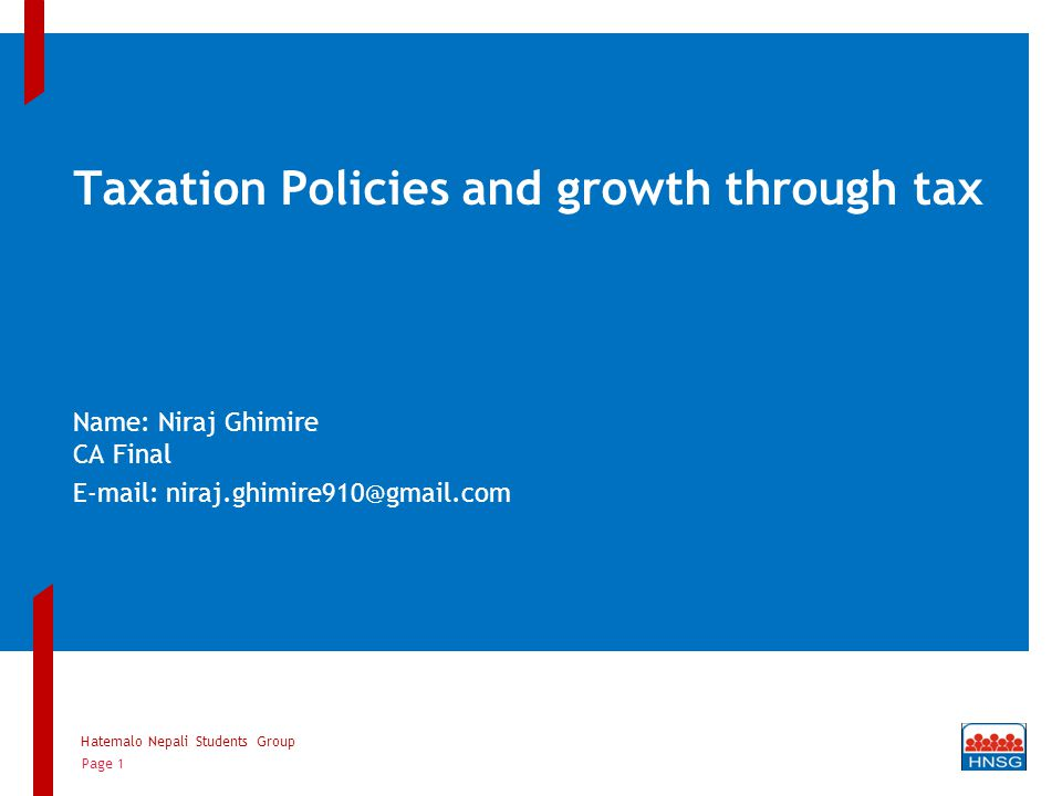Taxation Policies and growth through tax Name: Niraj Ghimire CA Final E-mail: niraj.ghimire910@gmail.com Hatemalo Nepali Students Group Page 1