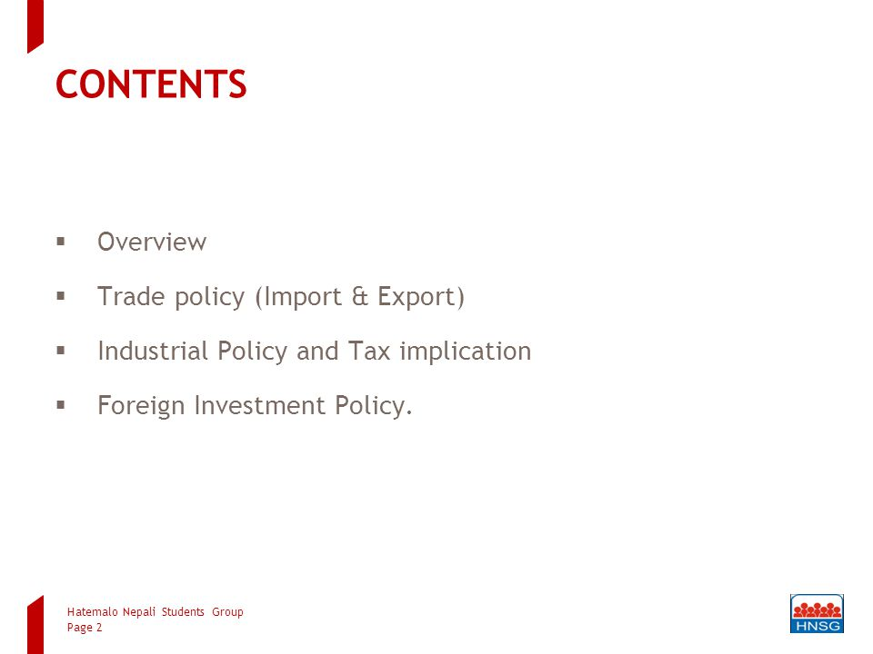 CONTENTS  Overview  Trade policy (Import & Export)  Industrial Policy and Tax implication  Foreign Investment Policy. Hatemalo Nepali Students Gro