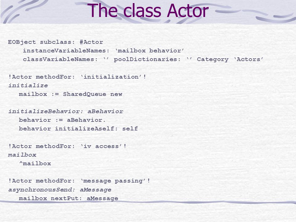 The class Actor EOBject subclass: #Actor instanceVariableNames: 'mailbox behavior' classVariableNames: '' poolDictionaries: '' Category 'Actors' !Actor methodFor: 'initialization'.