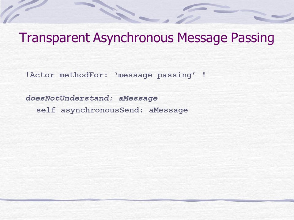 Transparent Asynchronous Message Passing !Actor methodFor: 'message passing' ! doesNotUnderstand: aMessage self asynchronousSend: aMessage