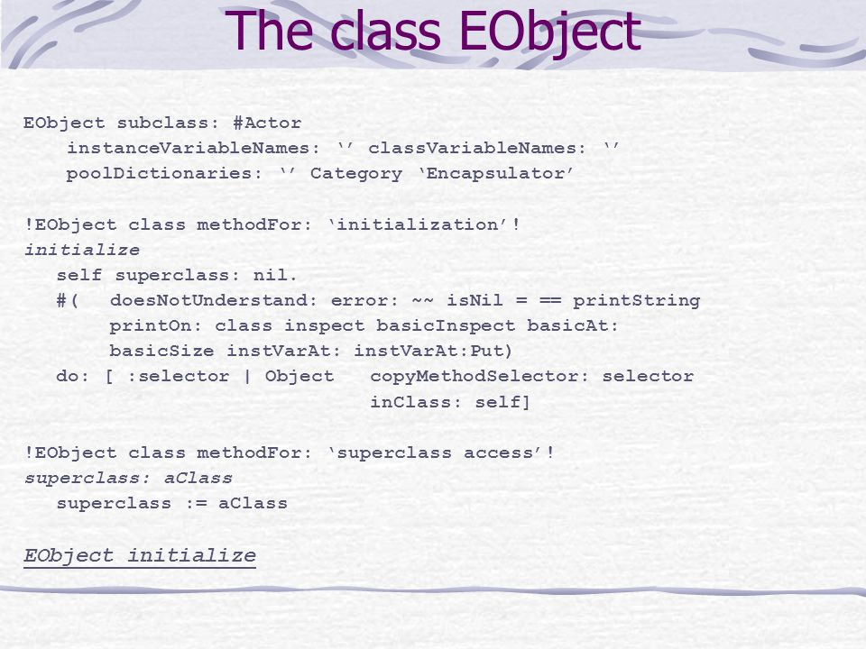 The class EObject EObject subclass: #Actor instanceVariableNames: '' classVariableNames: '' poolDictionaries: '' Category 'Encapsulator' !EObject class methodFor: 'initialization'.