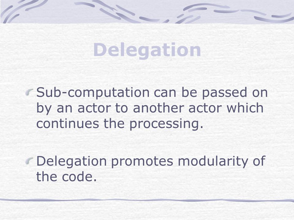 Delegation Sub-computation can be passed on by an actor to another actor which continues the processing. Delegation promotes modularity of the code.