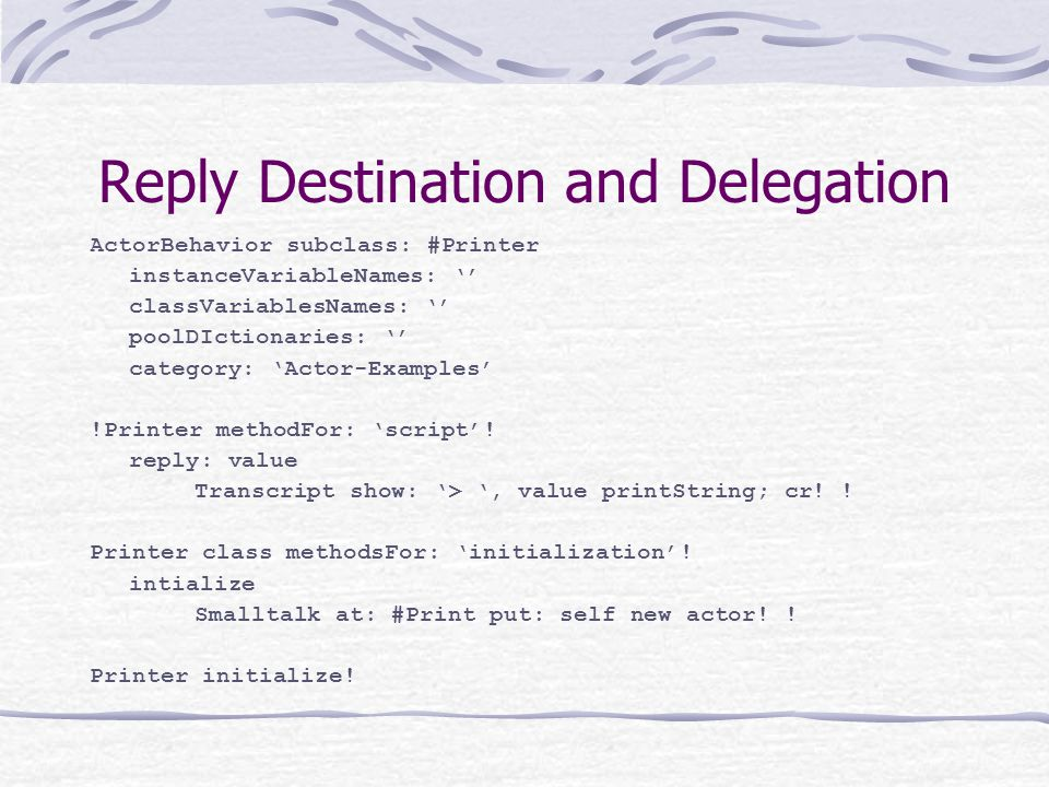 Reply Destination and Delegation ActorBehavior subclass: #Printer instanceVariableNames: '' classVariablesNames: '' poolDIctionaries: '' category: 'Ac