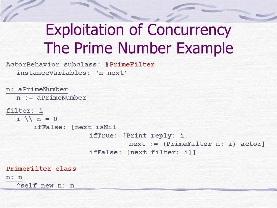 Exploitation of Concurrency The Prime Number Example ActorBehavior subclass: #PrimeFilter instanceVariables: 'n next' n: aPrimeNumber n := aPrimeNumber filter: i i \\ n = 0 ifFalse: [next isNil ifTrue: [Print reply: i.