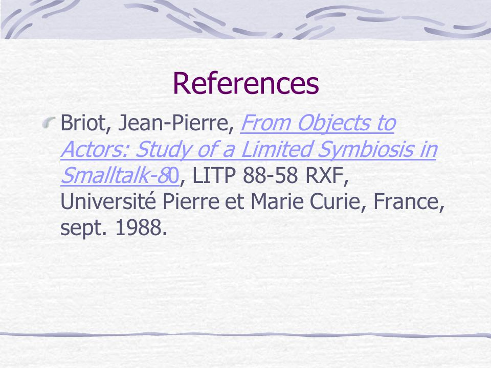 References Briot, Jean-Pierre, From Objects to Actors: Study of a Limited Symbiosis in Smalltalk-80, LITP 88-58 RXF, Université Pierre et Marie Curie, France, sept.