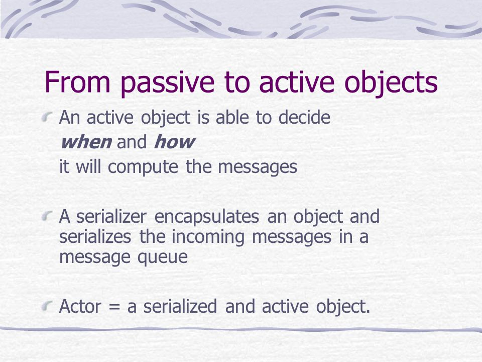 From passive to active objects An active object is able to decide when and how it will compute the messages A serializer encapsulates an object and serializes the incoming messages in a message queue Actor = a serialized and active object.