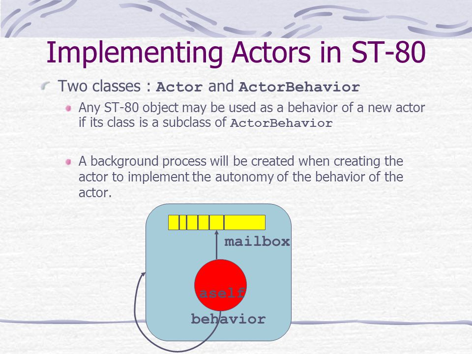 Implementing Actors in ST-80 Two classes : Actor and ActorBehavior Any ST-80 object may be used as a behavior of a new actor if its class is a subclass of ActorBehavior A background process will be created when creating the actor to implement the autonomy of the behavior of the actor.