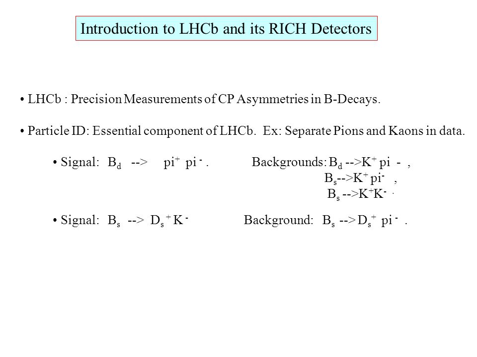 Introduction to LHCb and its RICH Detectors LHCb : Precision  easurements of CP Asymmetries in B-Decays. Particle ID: Essential component of LHCb. Ex