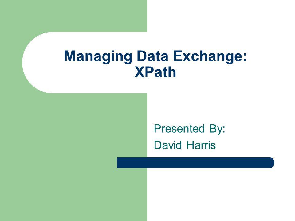 Managing Data Exchange: XPath Presented By: David Harris