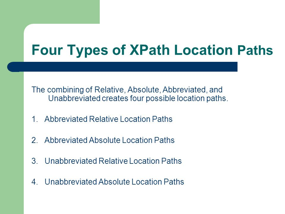 Four Types of XPath Location Paths The combining of Relative, Absolute, Abbreviated, and Unabbreviated creates four possible location paths. 1. Abbrev