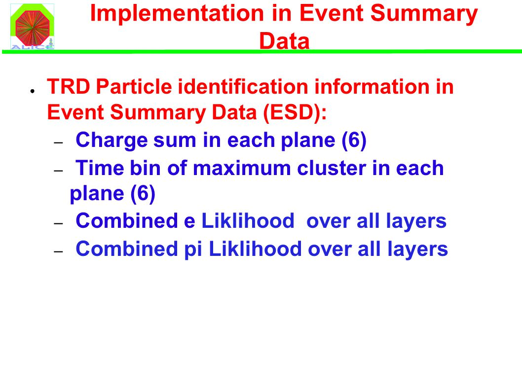 Implementation in Event Summary Data ● TRD Particle identification information in Event Summary Data (ESD): – Charge sum in each plane (6) – Time bin