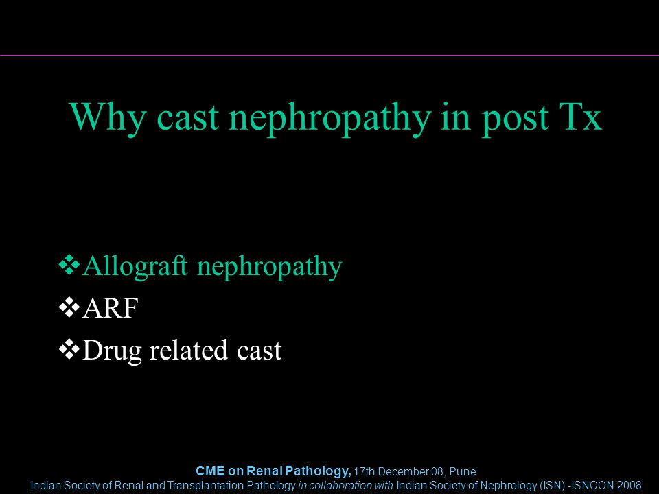 CME on Renal Pathology, 17th December 08, Pune Indian Society of Renal and Transplantation Pathology in collaboration with Indian Society of Nephrology (ISN) -ISNCON 2008 Why cast nephropathy in post Tx  Allograft nephropathy  ARF  Drug related cast