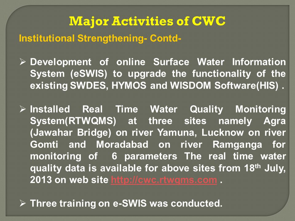 Institutional Strengthening- Contd-  Development of online Surface Water Information System (eSWIS) to upgrade the functionality of the existing SWDES, HYMOS and WISDOM Software(HIS).