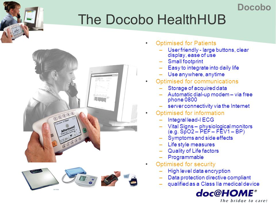 Docobo The Docobo HealthHUB Optimised for Patients –User friendly - large buttons, clear display, ease of use –Small footprint –Easy to integrate into
