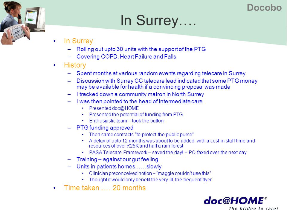 Docobo In Surrey…. In Surrey –Rolling out upto 30 units with the support of the PTG –Covering COPD, Heart Failure and Falls History –Spent months at v
