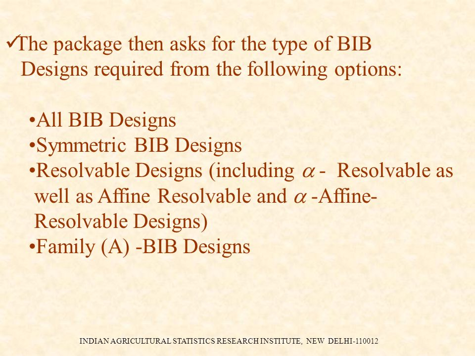INDIAN AGRICULTURAL STATISTICS RESEARCH INSTITUTE, NEW DELHI-110012 The package then asks for the type of BIB Designs required from the following options: All BIB Designs Symmetric BIB Designs Resolvable Designs (including  - Resolvable as well as Affine Resolvable and  -Affine- Resolvable Designs) Family (A) -BIB Designs