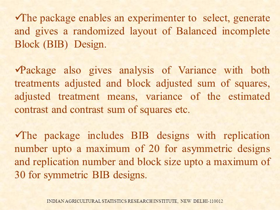 INDIAN AGRICULTURAL STATISTICS RESEARCH INSTITUTE, NEW DELHI-110012 The package enables an experimenter to select, generate and gives a randomized layout of Balanced incomplete Block (BIB) Design.