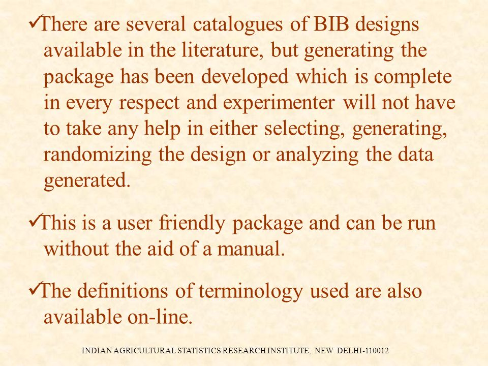 INDIAN AGRICULTURAL STATISTICS RESEARCH INSTITUTE, NEW DELHI-110012 There are several catalogues of BIB designs available in the literature, but generating the package has been developed which is complete in every respect and experimenter will not have to take any help in either selecting, generating, randomizing the design or analyzing the data generated.