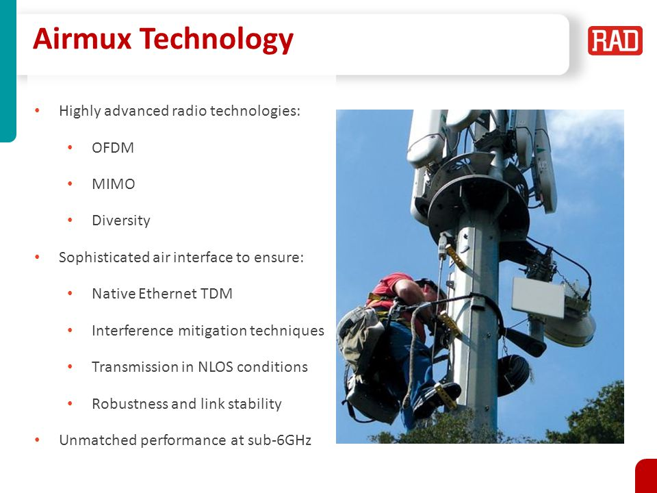 Highly advanced radio technologies: OFDM MIMO Diversity Sophisticated air interface to ensure: Native Ethernet TDM Interference mitigation techniques Transmission in NLOS conditions Robustness and link stability Unmatched performance at sub-6GHz Airmux Technology