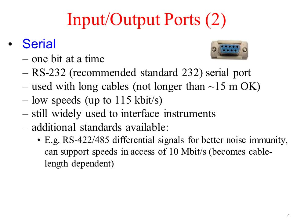 4 Serial –one bit at a time –RS-232 (recommended standard 232) serial port –used with long cables (not longer than ~15 m OK) –low speeds (up to 115 kbit/s) –still widely used to interface instruments –additional standards available: E.g.