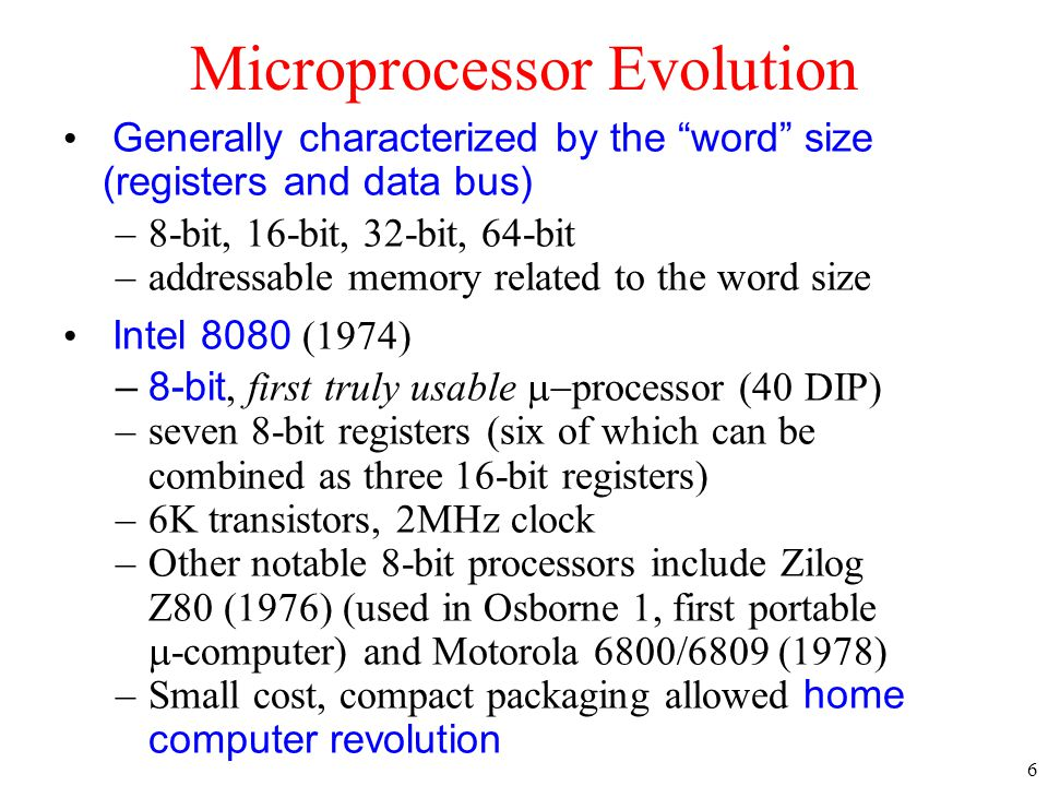 7 Intel 8080 later variants –64K addressable RAM (16-bit bus address) –8-bit registers –CP/M (control program for  computers) OS –5,6,8,10 MHz –29K transistors Intel 8086/8088 (1978) –16-bit processor, IBM-PC used 8088 –1 MB addressable RAM (20-bit addresses) –16-bit registers –16-bit data bus (8-bit for 8088) –separate floating-point unit (8087) –used in low-cost microcontrollers now Early Intel Processors