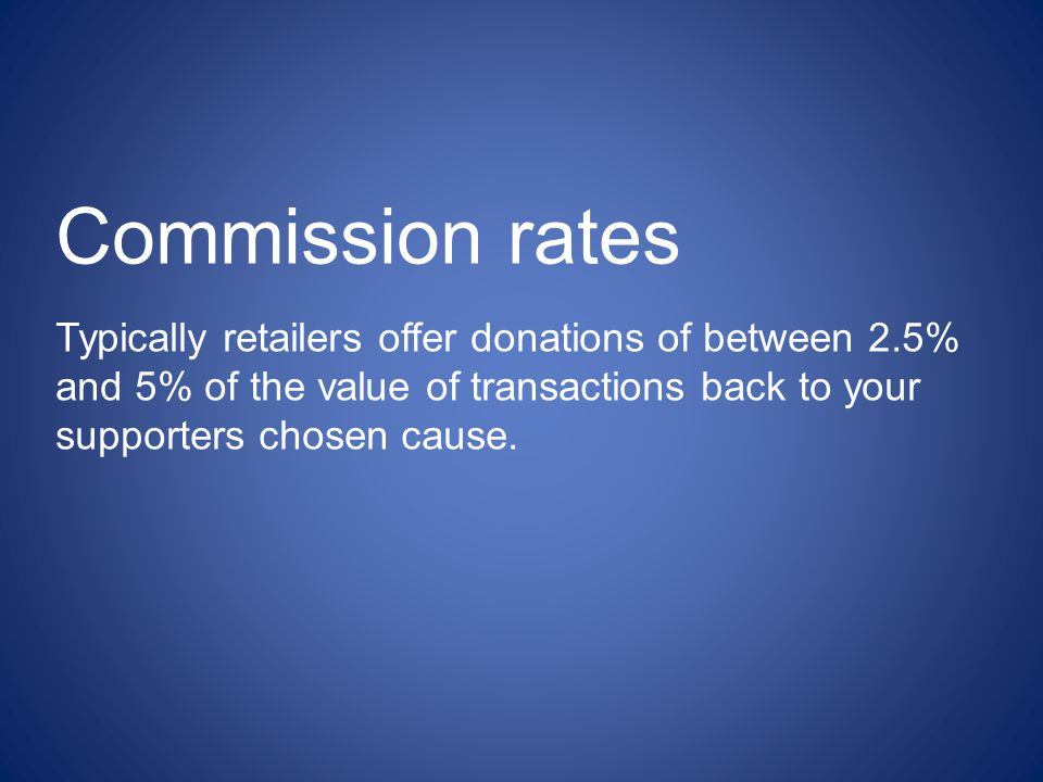 Typically retailers offer donations of between 2.5% and 5% of the value of transactions back to your supporters chosen cause. Commission rates