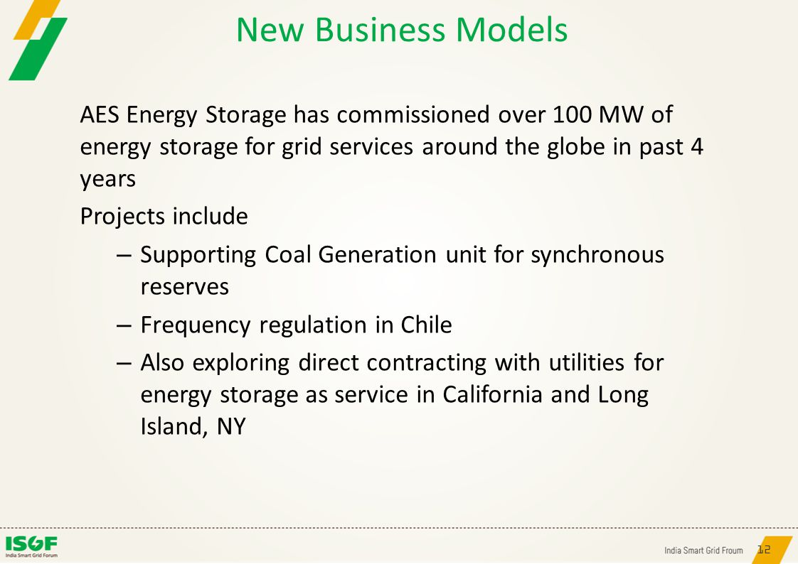 12 New Business Models AES Energy Storage has commissioned over 100 MW of energy storage for grid services around the globe in past 4 years Projects include – Supporting Coal Generation unit for synchronous reserves – Frequency regulation in Chile – Also exploring direct contracting with utilities for energy storage as service in California and Long Island, NY