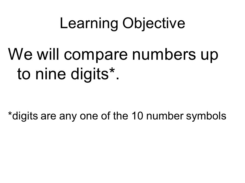 Learning Objective We will compare numbers up to nine digits*.