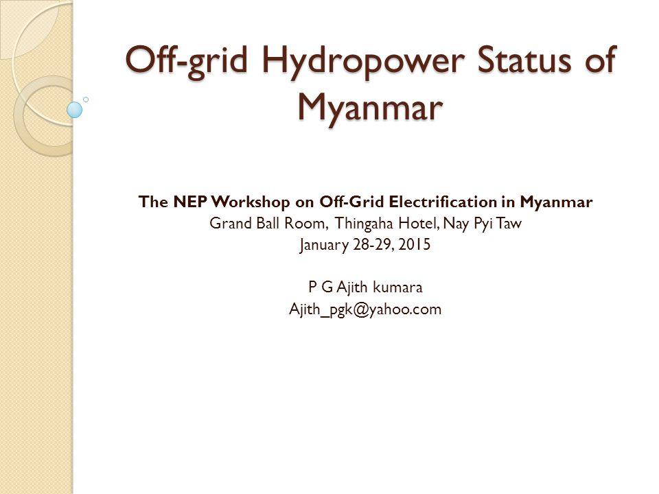 Off-grid Hydropower Status of Myanmar The NEP Workshop on Off-Grid Electrification in Myanmar Grand Ball Room, Thingaha Hotel, Nay Pyi Taw January 28-29, 2015 P G Ajith kumara Ajith_pgk@yahoo.com