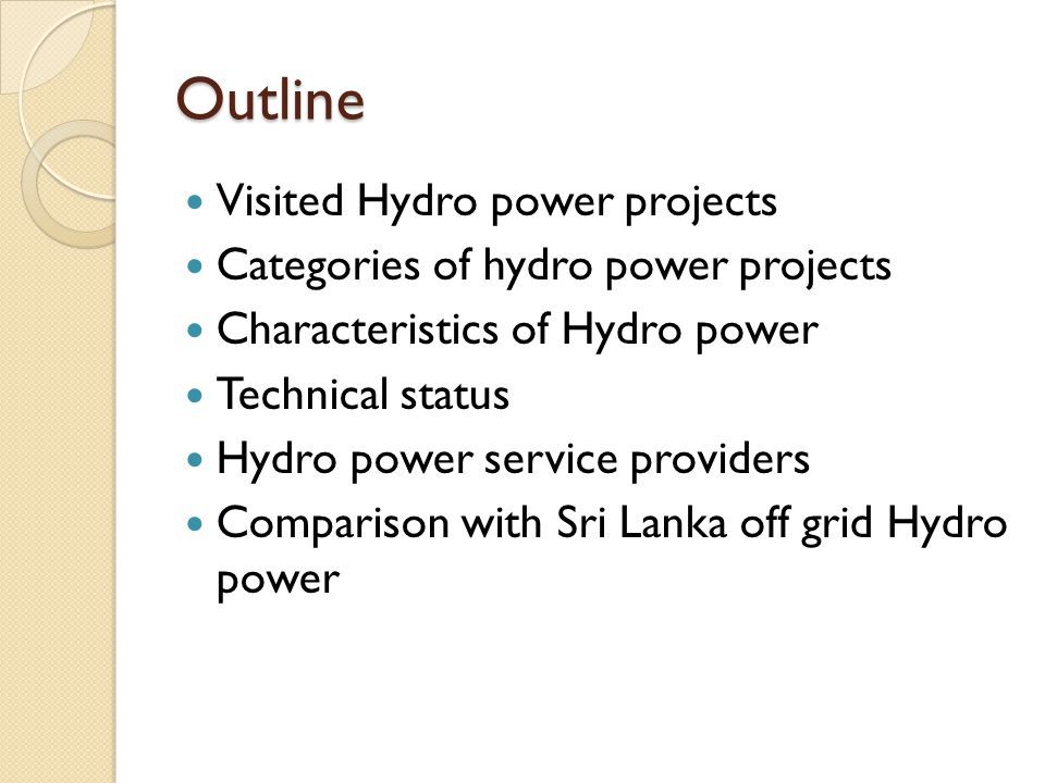 Outline Visited Hydro power projects Categories of hydro power projects Characteristics of Hydro power Technical status Hydro power service providers Comparison with Sri Lanka off grid Hydro power