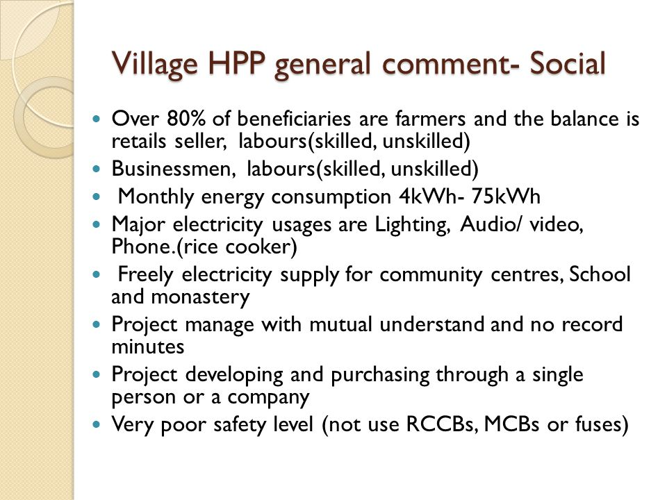 Village HPP general comment- Social Over 80% of beneficiaries are farmers and the balance is retails seller, labours(skilled, unskilled) Businessmen, labours(skilled, unskilled) Monthly energy consumption 4kWh- 75kWh Major electricity usages are Lighting, Audio/ video, Phone.(rice cooker) Freely electricity supply for community centres, School and monastery Project manage with mutual understand and no record minutes Project developing and purchasing through a single person or a company Very poor safety level (not use RCCBs, MCBs or fuses)