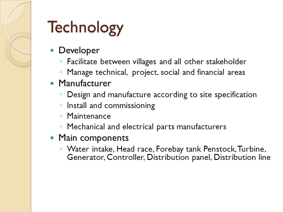 Technology Developer ◦ Facilitate between villages and all other stakeholder ◦ Manage technical, project, social and financial areas Manufacturer ◦ Design and manufacture according to site specification ◦ Install and commissioning ◦ Maintenance ◦ Mechanical and electrical parts manufacturers Main components ◦ Water intake, Head race, Forebay tank Penstock, Turbine, Generator, Controller, Distribution panel, Distribution line