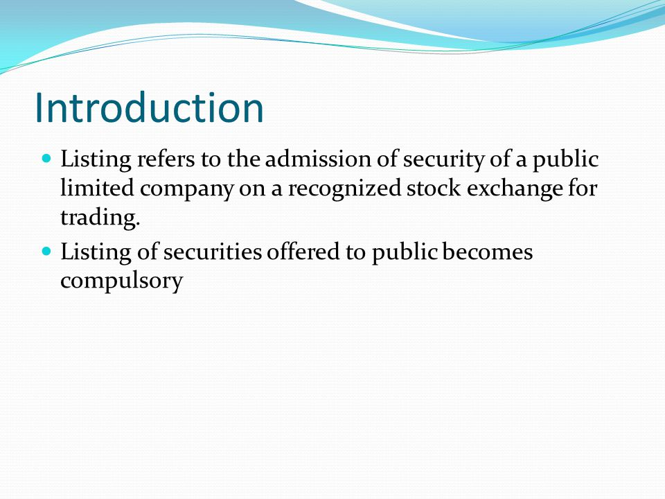 Introduction Listing refers to the admission of security of a public limited company on a recognized stock exchange for trading.