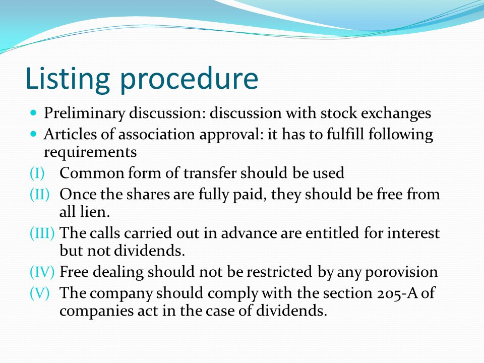 Listing procedure Preliminary discussion: discussion with stock exchanges Articles of association approval: it has to fulfill following requirements (I) Common form of transfer should be used (II) Once the shares are fully paid, they should be free from all lien.