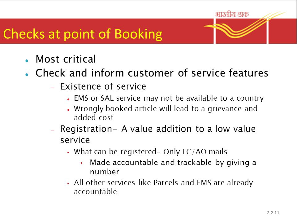 Checks at point of Booking Most critical Check and inform customer of service features  Existence of service EMS or SAL service may not be available to a country Wrongly booked article will lead to a grievance and added cost  Registration- A value addition to a low value service What can be registered- Only LC/AO mails Made accountable and trackable by giving a number All other services like Parcels and EMS are already accountable 2.2.11