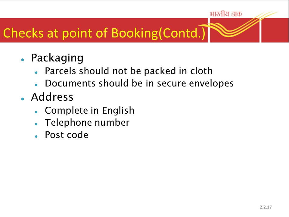 Checks at point of Booking(Contd.) Packaging Parcels should not be packed in cloth Documents should be in secure envelopes Address Complete in English Telephone number Post code 2.2.17
