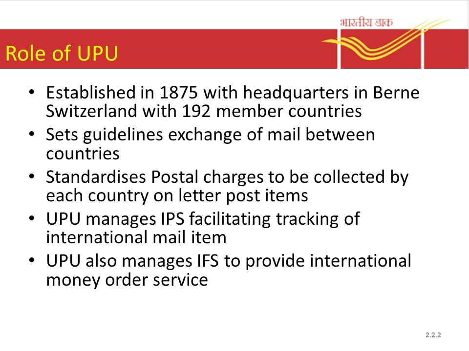 Role of UPU Established in 1875 with headquarters in Berne Switzerland with 192 member countries Sets guidelines exchange of mail between countries Standardises Postal charges to be collected by each country on letter post items UPU manages IPS facilitating tracking of international mail item UPU also manages IFS to provide international money order service 2.2.2