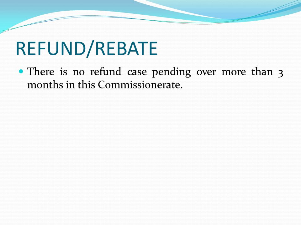 REFUND/REBATE There is no refund case pending over more than 3 months in this Commissionerate.