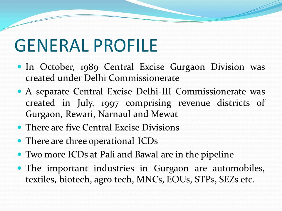 GENERAL PROFILE In October, 1989 Central Excise Gurgaon Division was created under Delhi Commissionerate A separate Central Excise Delhi-III Commissionerate was created in July, 1997 comprising revenue districts of Gurgaon, Rewari, Narnaul and Mewat There are five Central Excise Divisions There are three operational ICDs Two more ICDs at Pali and Bawal are in the pipeline The important industries in Gurgaon are automobiles, textiles, biotech, agro tech, MNCs, EOUs, STPs, SEZs etc.