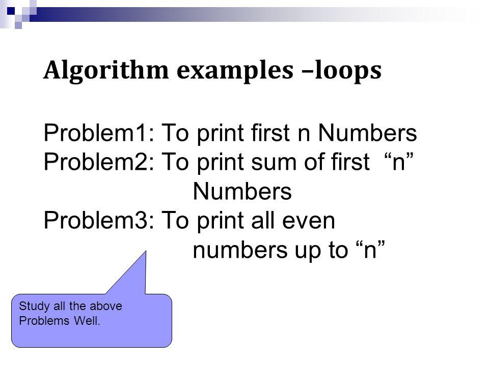 Problem: To print first n Numbers Step 1: Start Step 2: Read n,i=1 Step 3: Is i<=n then goto step 4 else goto step 6 Step 4: Print i Step 5: i=i+1, goto step 3 Step 6: Stop